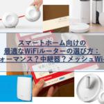 スマートホーム向けWiFiルーターの選び方:ハイパフォーマンス?中継器?メッシュWiFi?接続台数とカバレッジがポイント